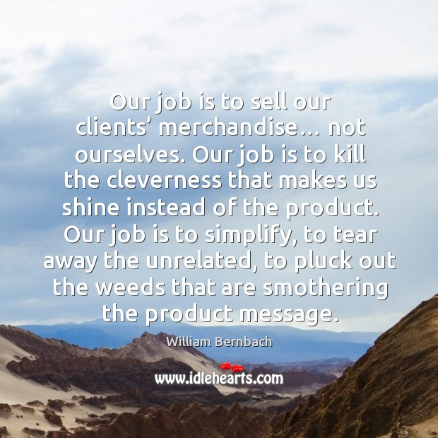 Our job is to sell our clients' merchandise… not ourselves. William Bernbach Picture Quote