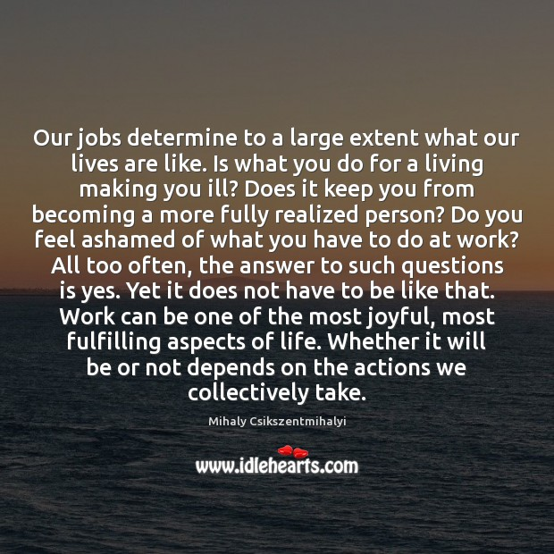 Our jobs determine to a large extent what our lives are like. Mihaly Csikszentmihalyi Picture Quote