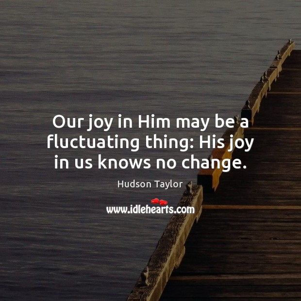 Our joy in Him may be a fluctuating thing: His joy in us knows no change. Image