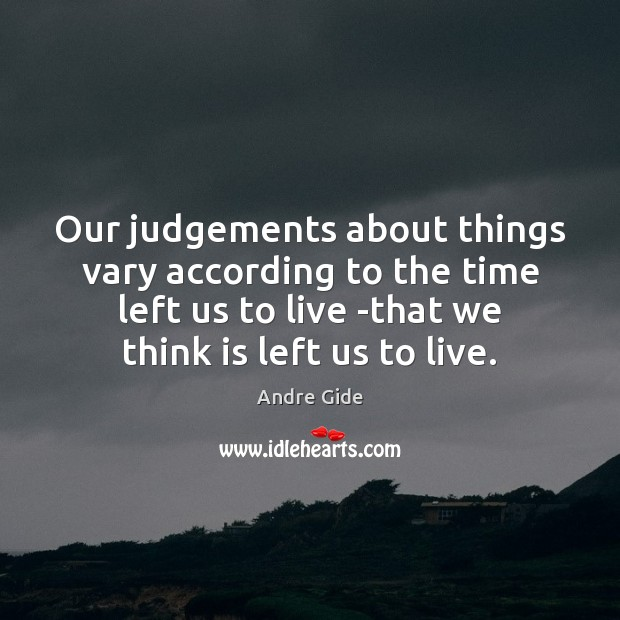 Our judgements about things vary according to the time left us to Andre Gide Picture Quote