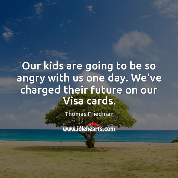 Our kids are going to be so angry with us one day. Thomas Friedman Picture Quote