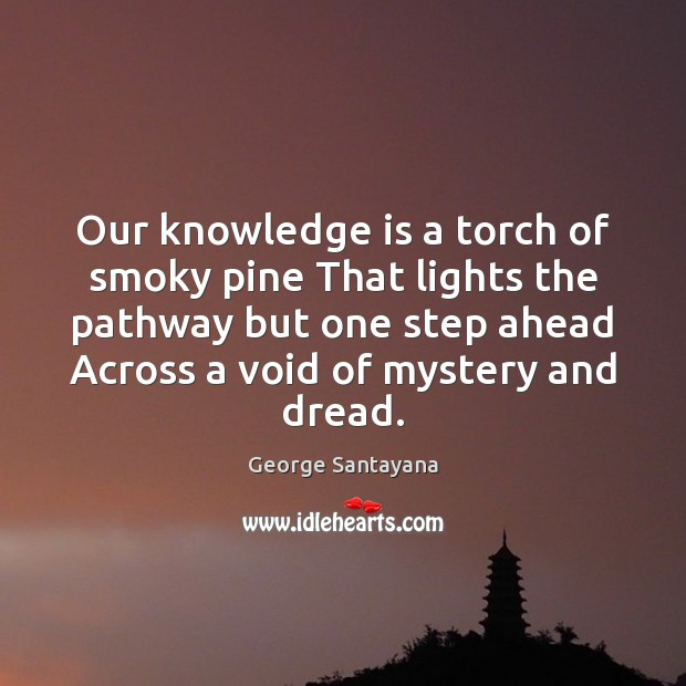 Our knowledge is a torch of smoky pine That lights the pathway George Santayana Picture Quote