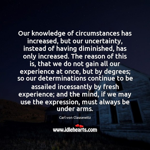 Our knowledge of circumstances has increased, but our uncertainty, instead of having Carl von Clausewitz Picture Quote