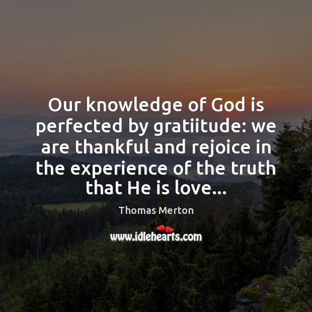 Our knowledge of God is perfected by gratiitude: we are thankful and Thomas Merton Picture Quote