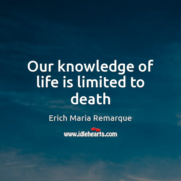 Our knowledge of life is limited to death Erich Maria Remarque Picture Quote