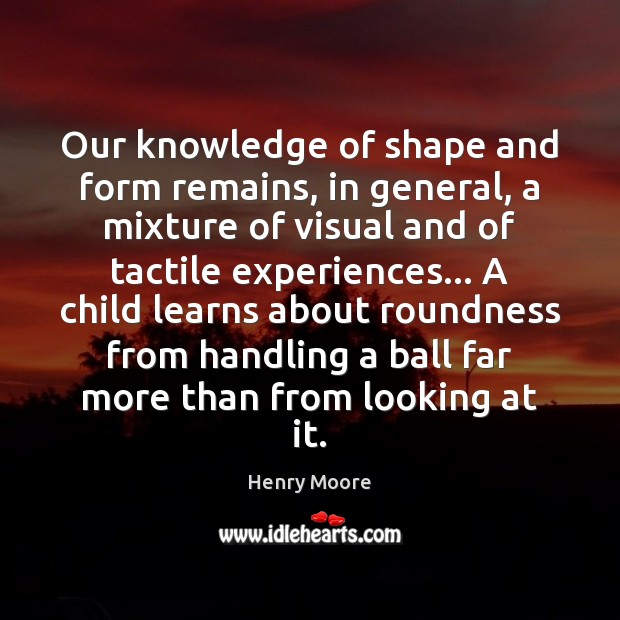 Our knowledge of shape and form remains, in general, a mixture of Henry Moore Picture Quote