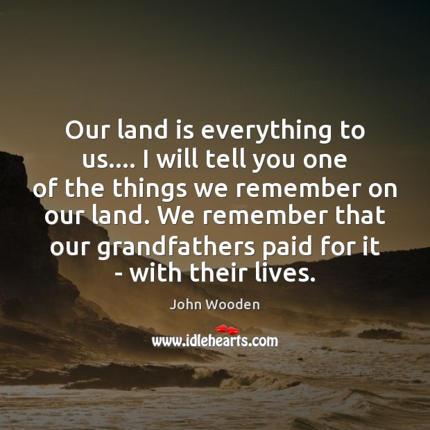 Our land is everything to us…. I will tell you one of John Wooden Picture Quote