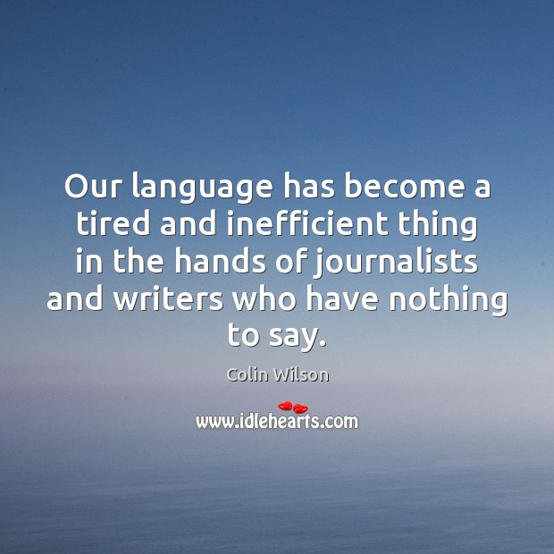 Our language has become a tired and inefficient thing in the hands Colin Wilson Picture Quote