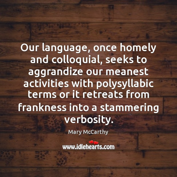 Our language, once homely and colloquial, seeks to aggrandize our meanest activities Mary McCarthy Picture Quote