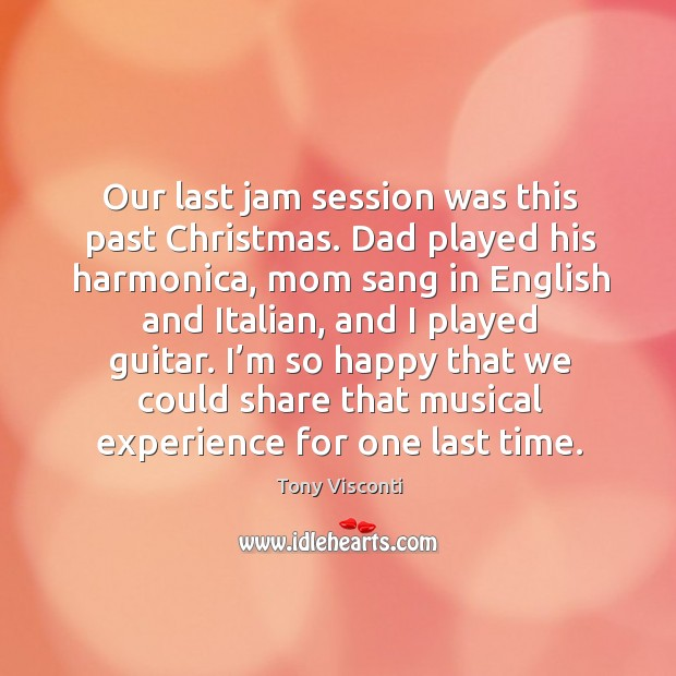 Our last jam session was this past christmas. Dad played his harmonica, mom sang in Tony Visconti Picture Quote