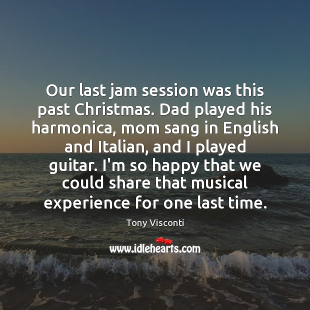 Our last jam session was this past Christmas. Dad played his harmonica, Tony Visconti Picture Quote
