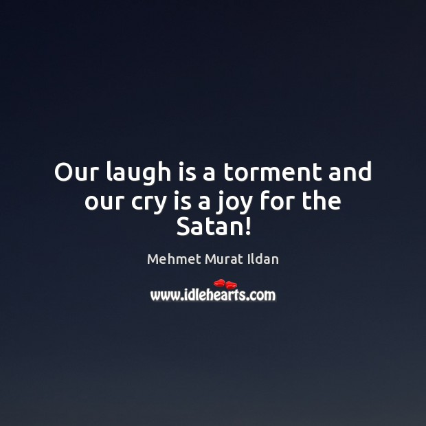 Our laugh is a torment and our cry is a joy for the Satan! Image