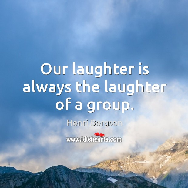 Our laughter is always the laughter of a group. Henri Bergson Picture Quote