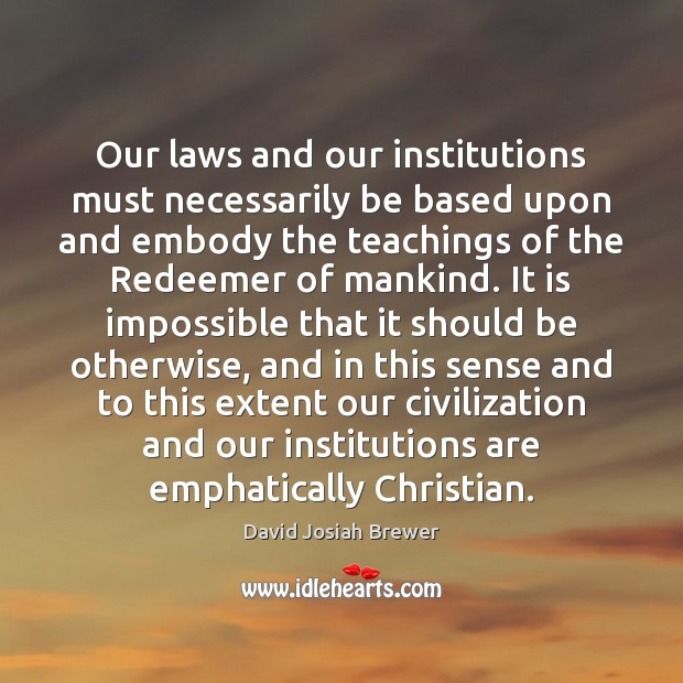 Image, Our laws and our institutions must necessarily be based upon and embody