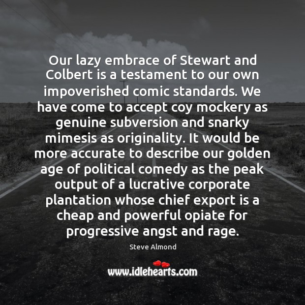 Our lazy embrace of Stewart and Colbert is a testament to our Steve Almond Picture Quote