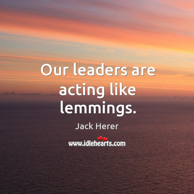 Our leaders are acting like lemmings. Jack Herer Picture Quote