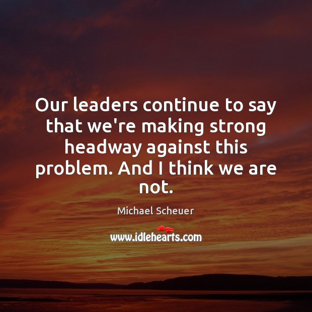 Our leaders continue to say that we're making strong headway against this Michael Scheuer Picture Quote