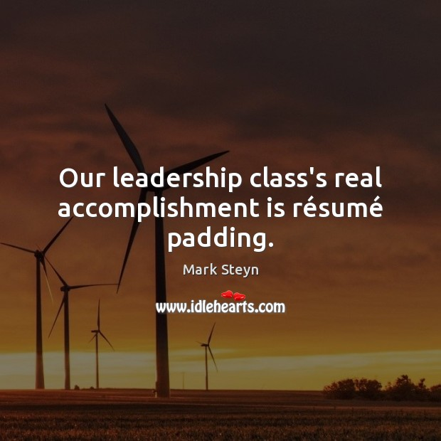 Our leadership class's real accomplishment is résumé padding. Mark Steyn Picture Quote