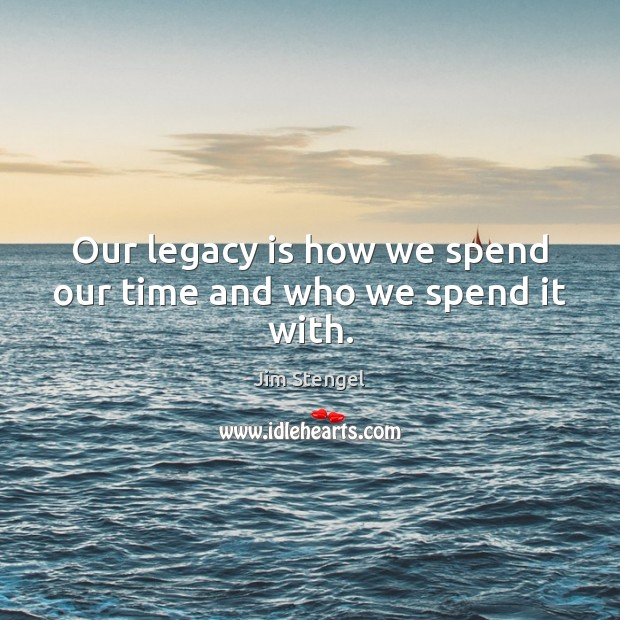 Our legacy is how we spend our time and who we spend it with. Image