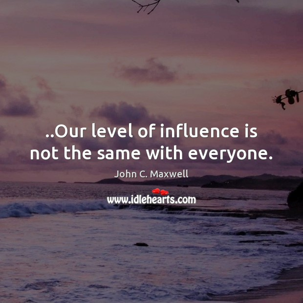 Image, ..Our level of influence is not the same with everyone.