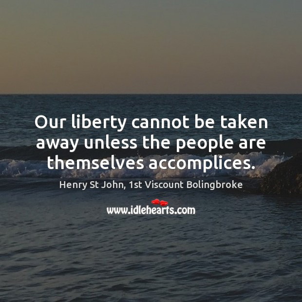 Image, Our liberty cannot be taken away unless the people are themselves accomplices.