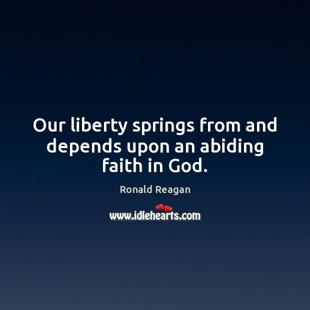 Image, Our liberty springs from and depends upon an abiding faith in God.
