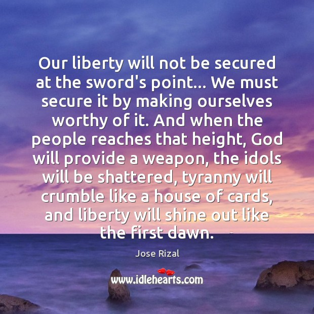 Our liberty will not be secured at the sword's point… We must Jose Rizal Picture Quote