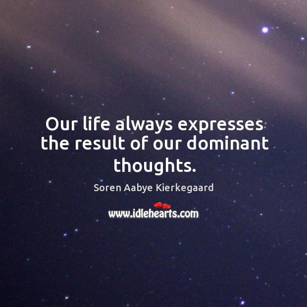 Our life always expresses the result of our dominant thoughts. Soren Aabye Kierkegaard Picture Quote