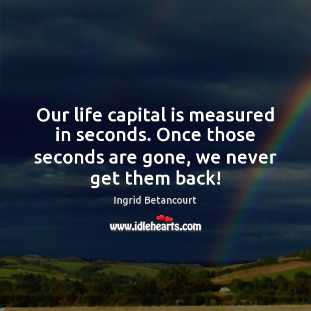 Our life capital is measured in seconds. Once those seconds are gone, Image
