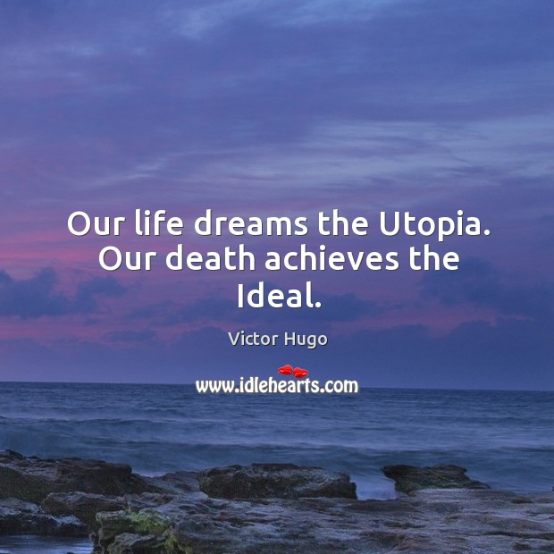 Our life dreams the utopia. Our death achieves the ideal. Image