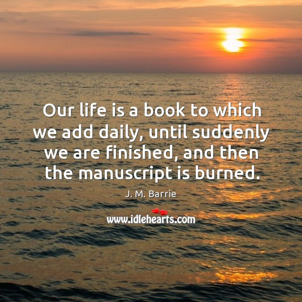 Our life is a book to which we add daily, until suddenly we are finished, and then the manuscript is burned. Image