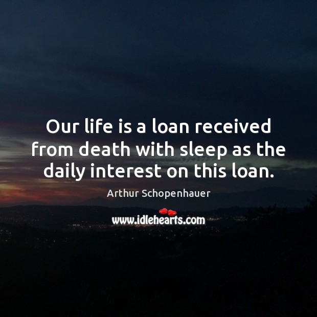 Our life is a loan received from death with sleep as the daily interest on this loan. Arthur Schopenhauer Picture Quote