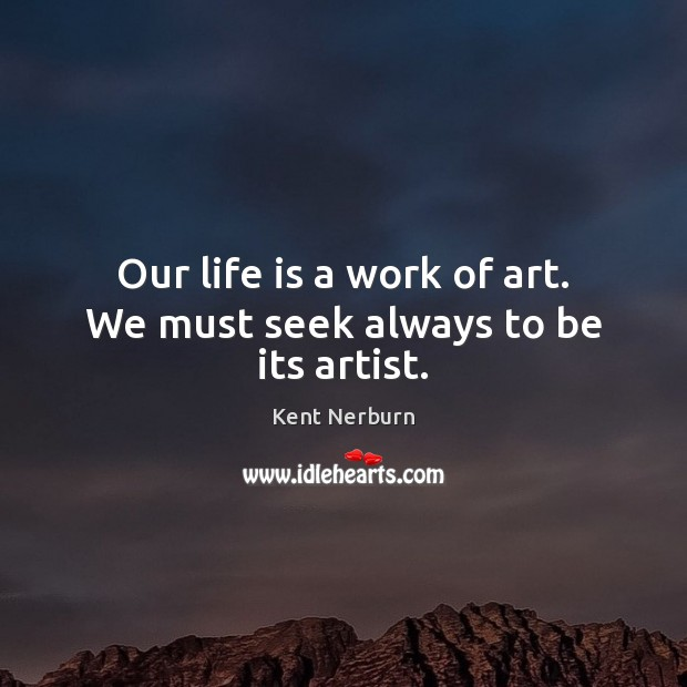 Our life is a work of art. We must seek always to be its artist. Kent Nerburn Picture Quote
