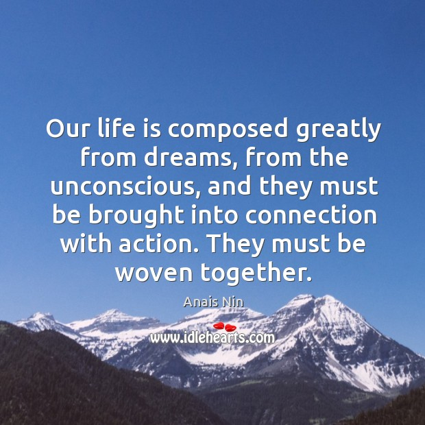 Our life is composed greatly from dreams, from the unconscious, and they must be brought into connection with action. Image