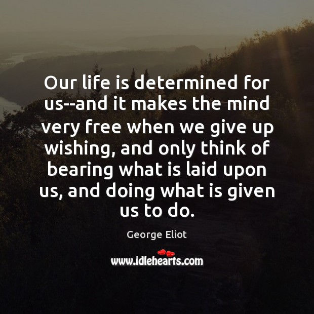Our life is determined for us–and it makes the mind very free George Eliot Picture Quote