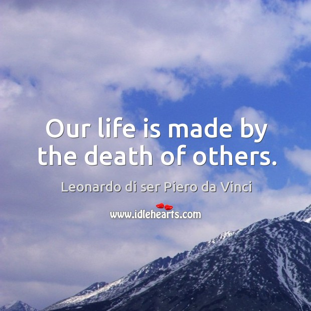 Our life is made by the death of others. Image