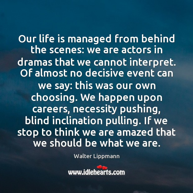 Our life is managed from behind the scenes: we are actors in Walter Lippmann Picture Quote
