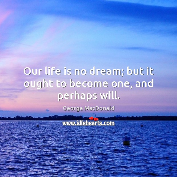 Image, Our life is no dream; but it ought to become one, and perhaps will.