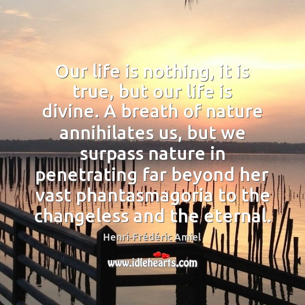 Our life is nothing, it is true, but our life is divine. Henri-Frédéric Amiel Picture Quote