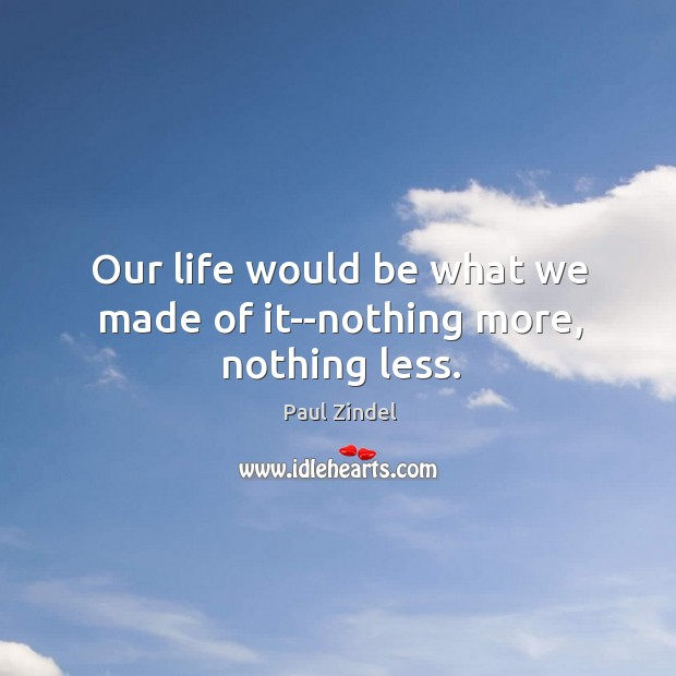 Our life would be what we made of it–nothing more, nothing less. Image