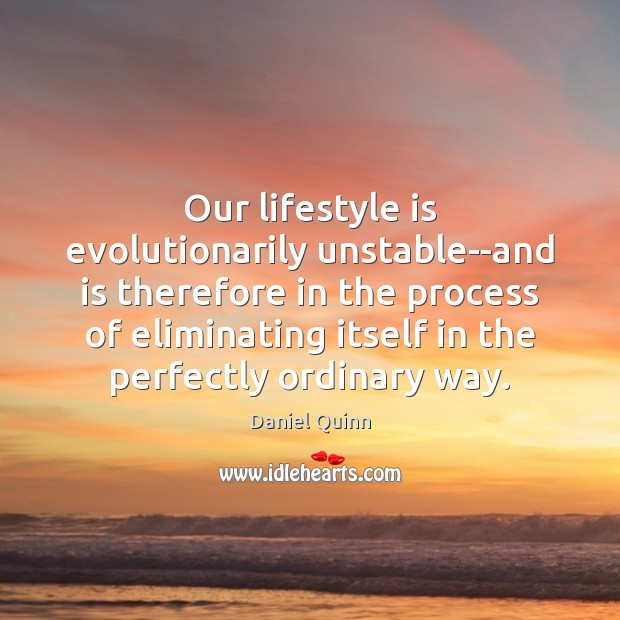 Our lifestyle is evolutionarily unstable–and is therefore in the process of eliminating Daniel Quinn Picture Quote