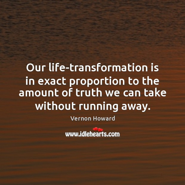 Our life-transformation is in exact proportion to the amount of truth we Vernon Howard Picture Quote