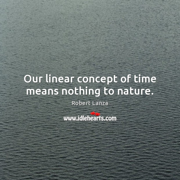 Our linear concept of time means nothing to nature. Image