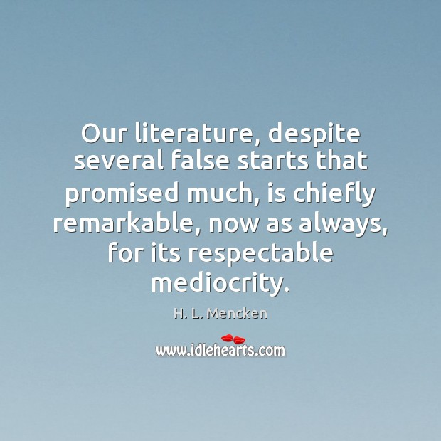 Our literature, despite several false starts that promised much, is chiefly remarkable, H. L. Mencken Picture Quote