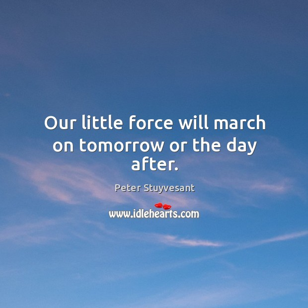 Our little force will march on tomorrow or the day after. Image