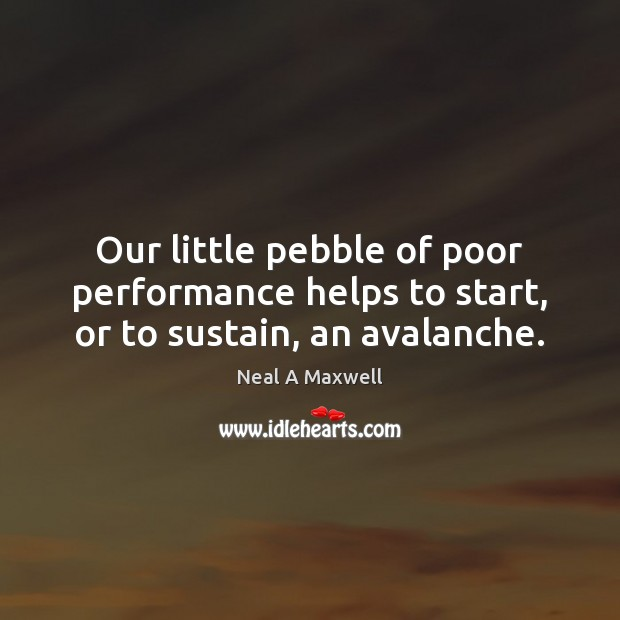 Image, Our little pebble of poor performance helps to start, or to sustain, an avalanche.