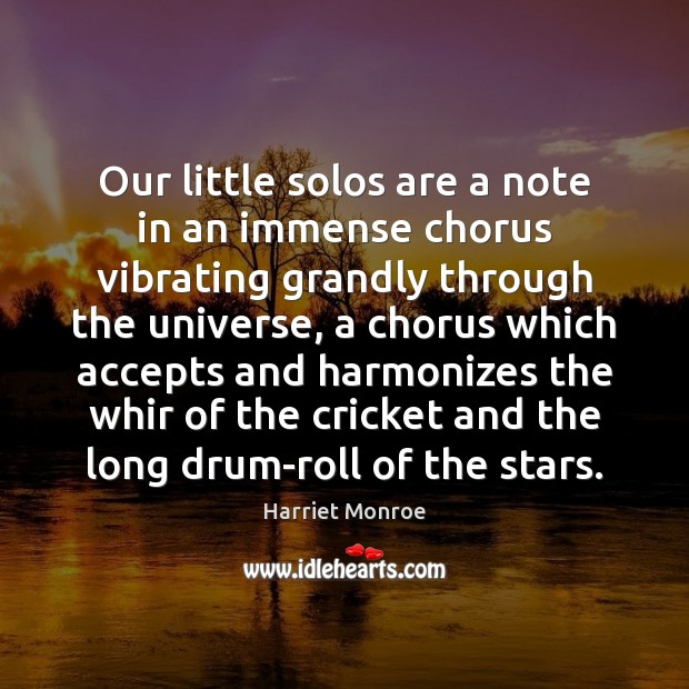 Image, Our little solos are a note in an immense chorus vibrating grandly