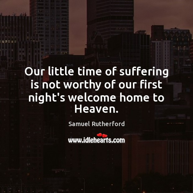Our little time of suffering is not worthy of our first night's welcome home to Heaven. Samuel Rutherford Picture Quote