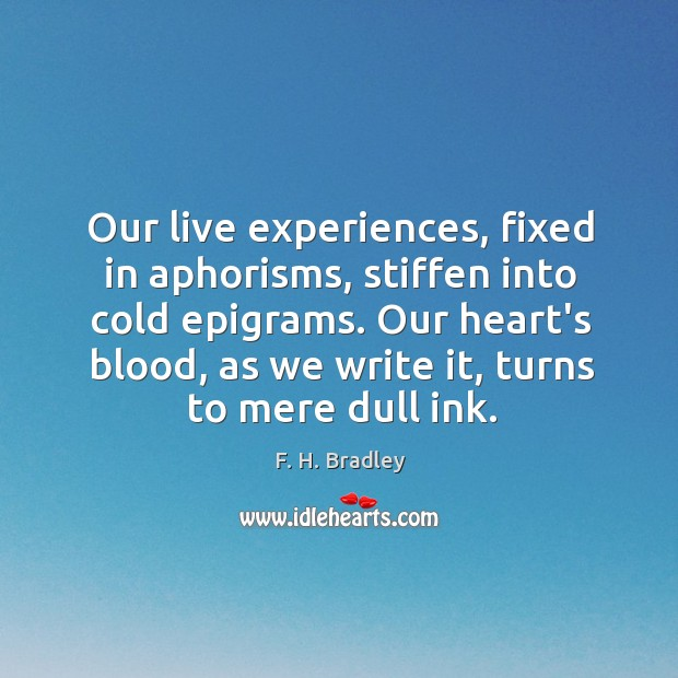 Our live experiences, fixed in aphorisms, stiffen into cold epigrams. Our heart's Image