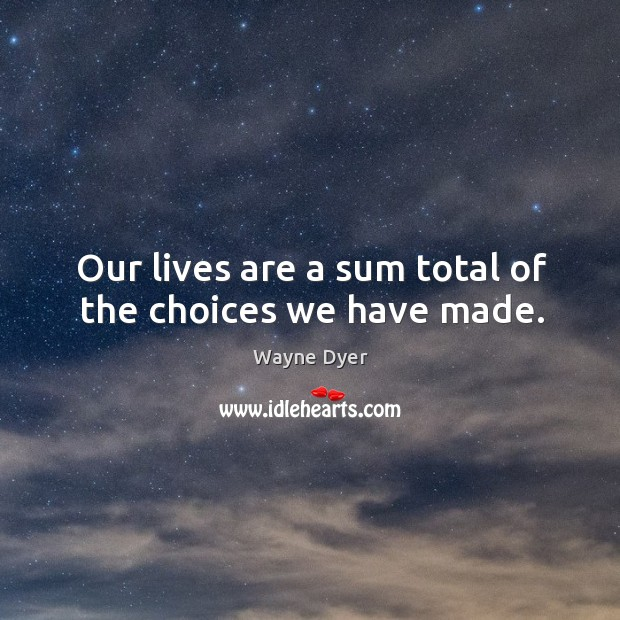 Image, Our lives are a sum total of the choices we have made.